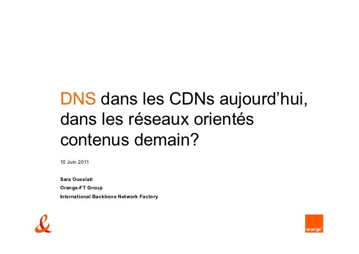DNS dans les CDNs aujourd'hui,dans les réseaux orientéscontenus demain?10 Juin 2011Sara OueslatiOrange-FT GroupInternation...