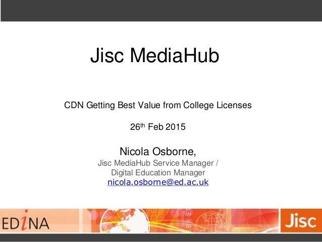 Jisc MediaHub CDN Getting Best Value from College Licenses 26th Feb 2015 Nicola Osborne, Jisc MediaHub Service Manager / D...