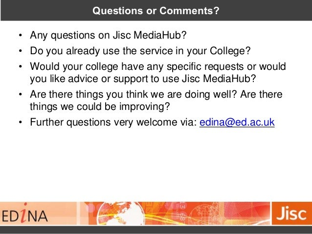 Questions or Comments? • Any questions on Jisc MediaHub? • Do you already use the service in your College? • Would your co...