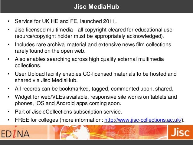 Jisc MediaHub • Service for UK HE and FE, launched 2011. • Jisc-licensed multimedia - all copyright-cleared for educationa...