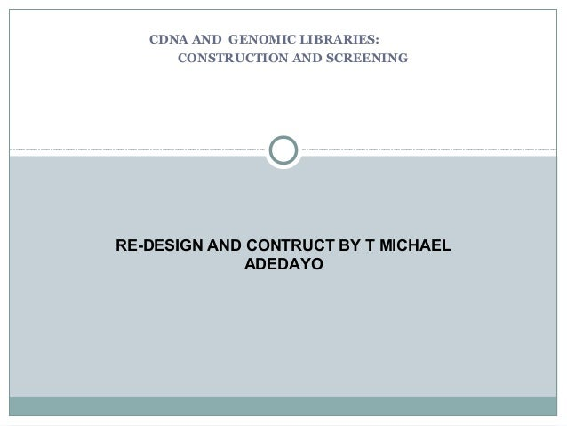 CDNA AND GENOMIC LIBRARIES: CONSTRUCTION AND SCREENING RE-DESIGN AND CONTRUCT BY T MICHAEL ADEDAYO