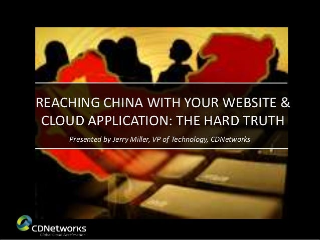 REACHING CHINA WITH YOUR WEBSITE & CLOUD APPLICATION: THE HARD TRUTH    Presented by Jerry Miller, VP of Technology, CDNet...
