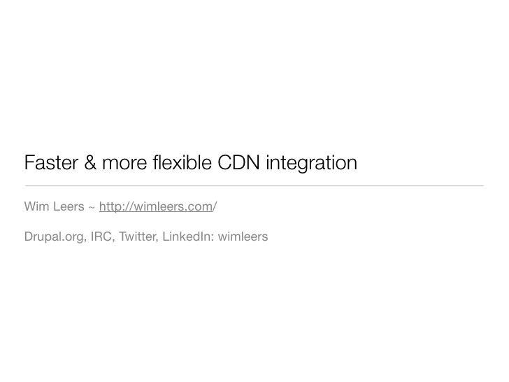 Faster & more flexible CDN integration  Wim Leers ~ http://wimleers.com/  Drupal.org, IRC, Twitter, LinkedIn: wimleers
