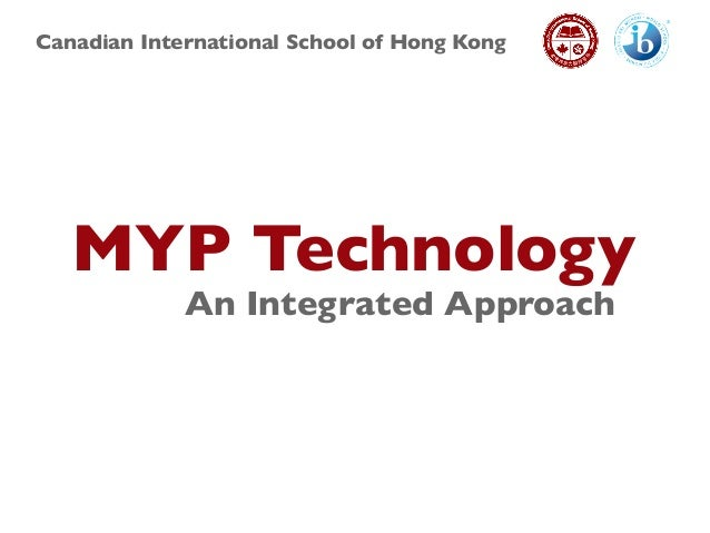 Canadian International School of Hong Kong MYP Technology An Integrated Approach