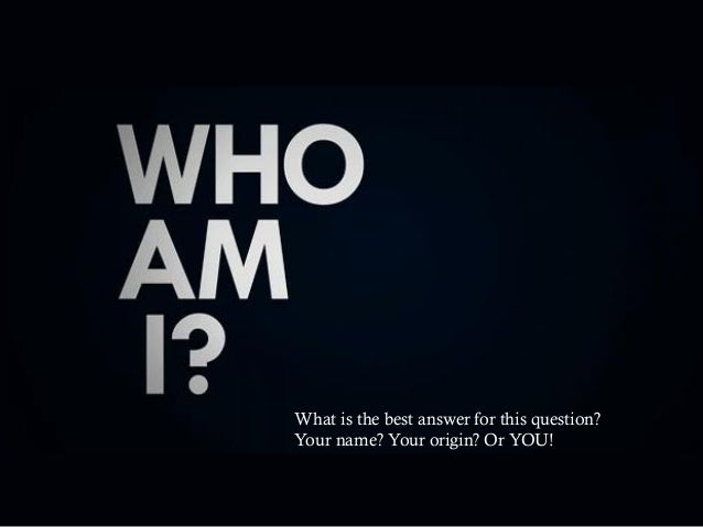 What is the best answer for this question? Your name? Your origin? Or YOU!