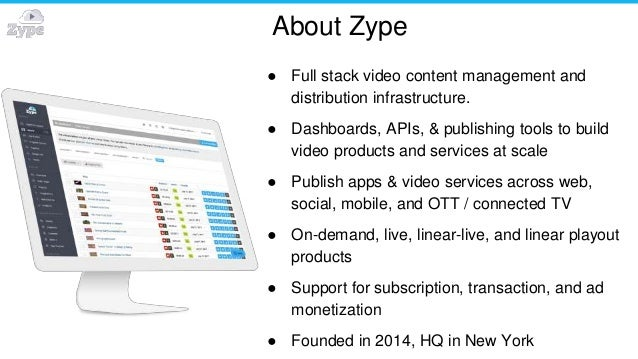 About Zype ● Full stack video content management and distribution infrastructure. ● Dashboards, APIs, & publishing tools t...