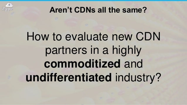 Aren't CDNs all the same? How to evaluate new CDN partners in a highly commoditized and undifferentiated industry?