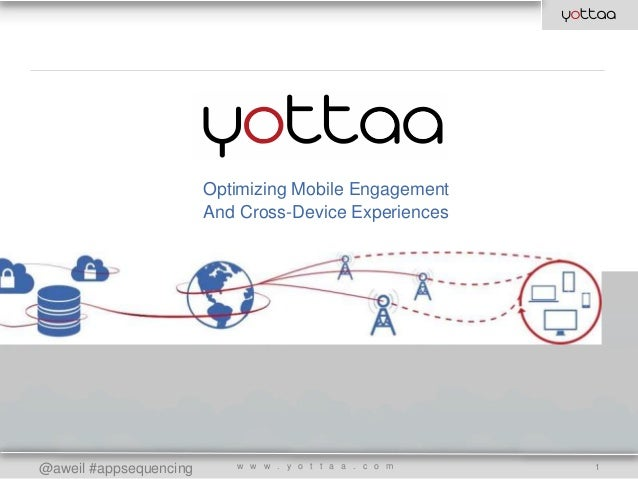 @aweil #appsequencing Optimizing Mobile Engagement And Cross-Device Experiences w w w . y o t t a a . c o m 1