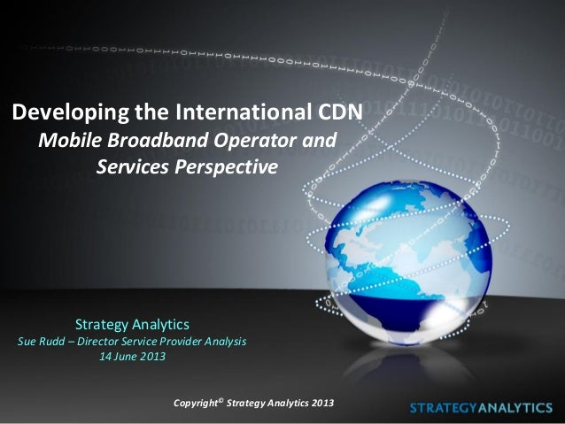 Developing the International CDN Mobile Broadband Operator and Services Perspective Strategy Analytics Sue Rudd – Director...