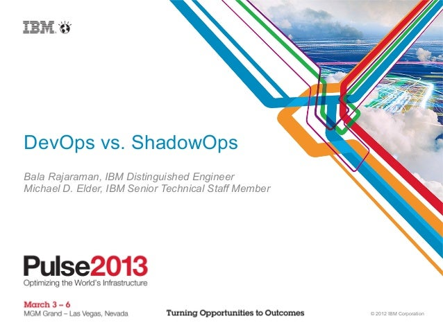 DevOps vs. ShadowOpsBala Rajaraman, IBM Distinguished EngineerMichael D. Elder, IBM Senior Technical Staff Member         ...