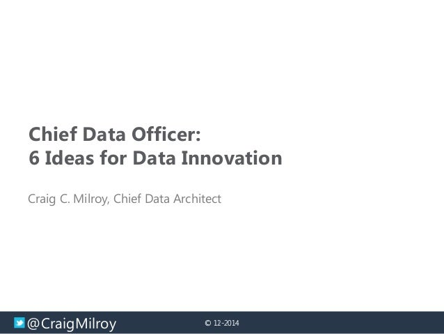 @CraigMilroy © 11-2014© 12-2014 Chief Data Officer: 6 Ideas for Data Innovation Craig C. Milroy, Chief Data Architect