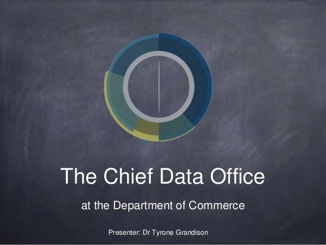 The Chief Data Office at the Department of Commerce Presenter: Dr Tyrone Grandison