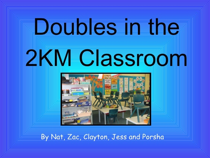 Doubles in the 2KM Classroom By Nat, Zac, Clayton, Jess and Porsha