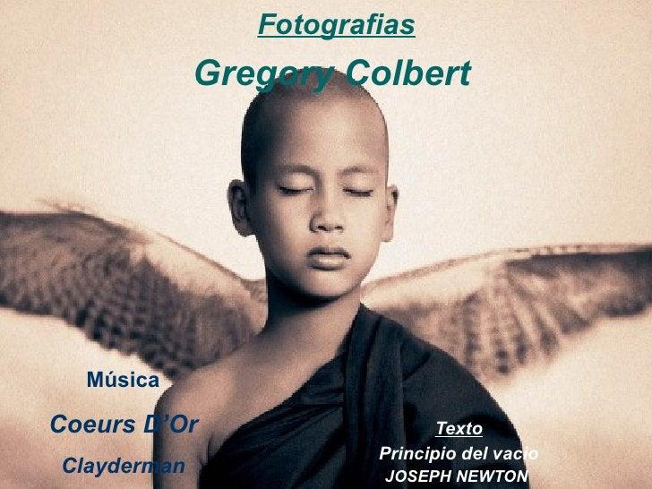 Texto Principio del vacio JOSEPH NEWTON   Fotografias Gregory Colbert  Música Coeurs D'Or Clayderman
