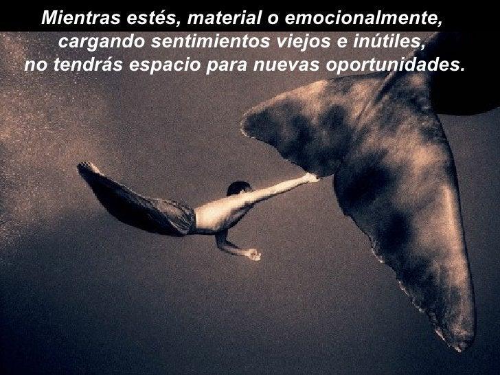 Mientras estés, material o emocionalmente,  cargando sentimientos viejos e inútiles,  no tendrás espacio para nuevas oport...