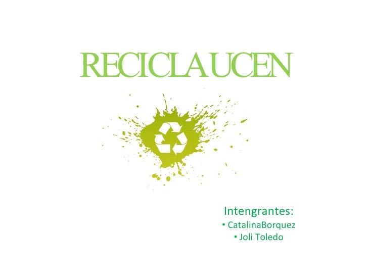 Recicla en la UCEN Integrantes Catalina Bórquez Rojas Joli Toledo Arraño Tecnologías de la información María Cecilia Tinoco