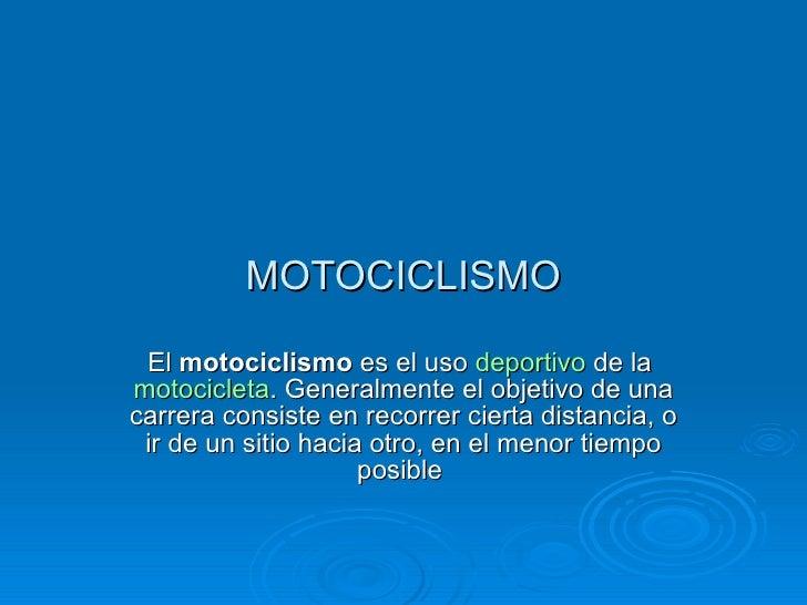 MOTOCICLISMO El  motociclismo  es el uso  deportivo  de la  motocicleta . Generalmente el objetivo de una carrera consiste...