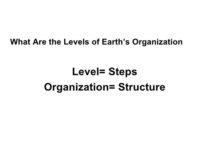 What Are the Levels of Earth's Organization  Level= Steps Organization= Structure