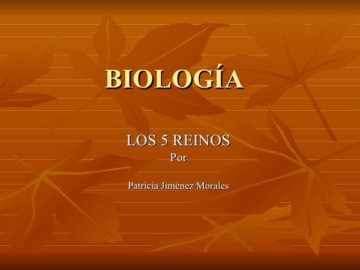 BIOLOGÍA LOS 5 REINOS Por Patricia Jiménez Morales