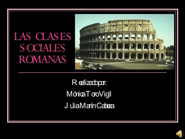 LAS CLASES SOCIALES ROMANAS Realizado por: Mónica Toro Vigil Julia Marín Cabeza
