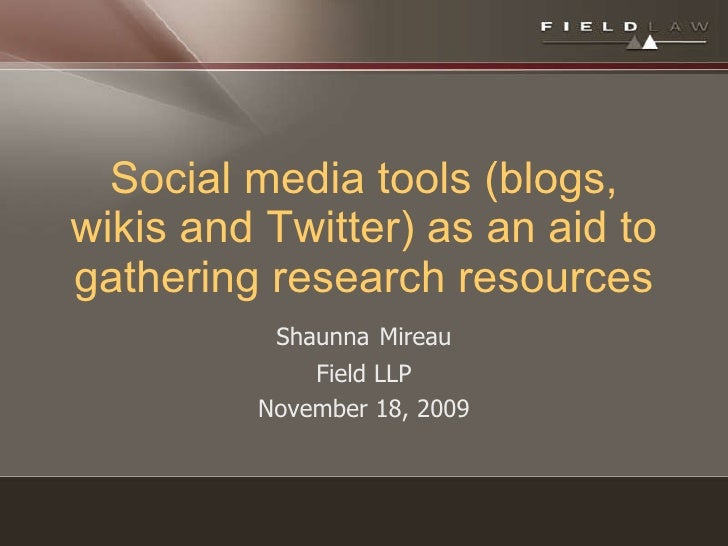 Social media tools (blogs, wikis and Twitter) as an aid to gathering research resources Shaunna   Mireau Field LLP Novembe...