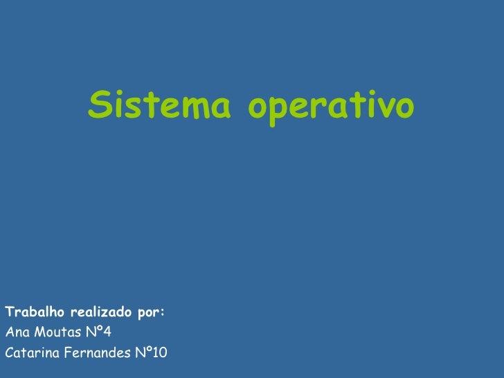 Sistema operativo   Trabalho realizado por: Ana Moutas Nº4 Catarina Fernandes Nº10