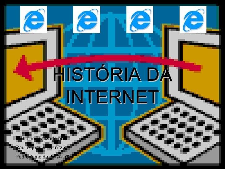HISTÓRIA DA INTERNET Trabalho realizado por: Raul Águas,9º A- nº25 Pedro Almeida, 9º A- nº24