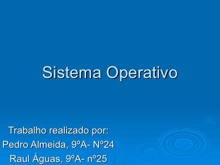 Sistema Operativo Trabalho realizado por: Pedro Almeida, 9ºA- Nº24 Raul Águas, 9ºA- nº25