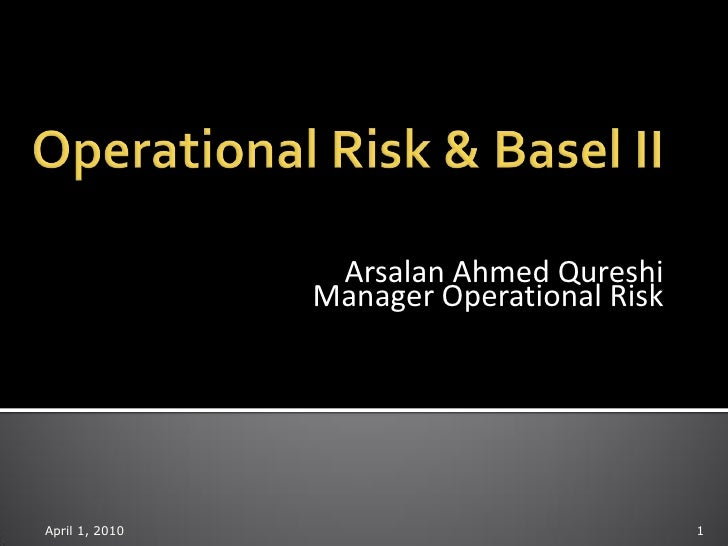 Arsalan Ahmed Qureshi                 Manager Operational Risk     April 1, 2010                              1