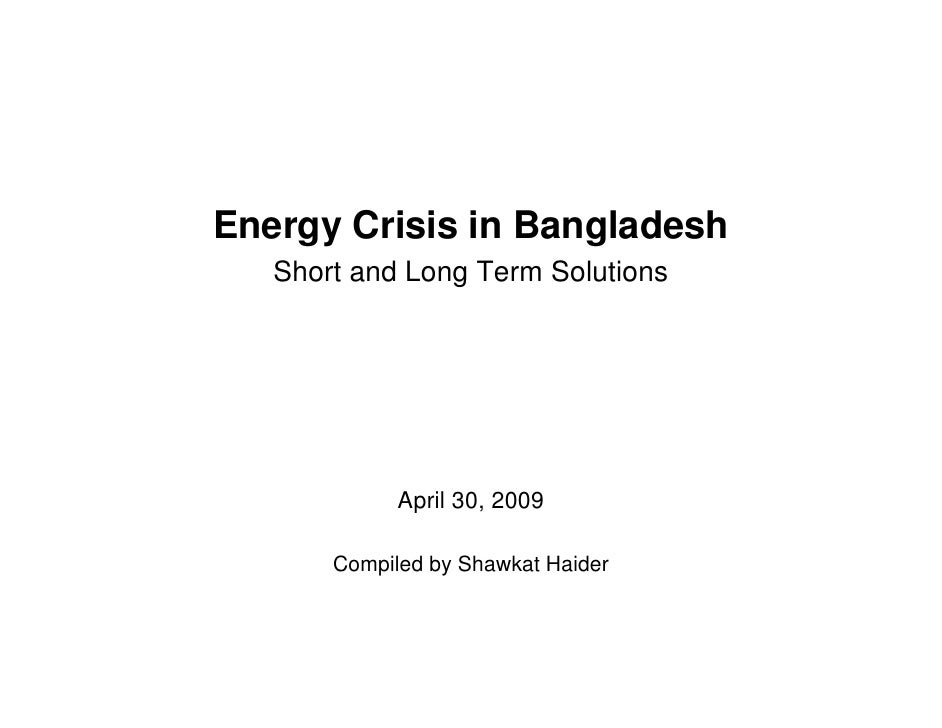 Energy Crisis in Bangladesh    Short and Long Term Solutions                  April 30, 2009         Compiled by Shawkat H...
