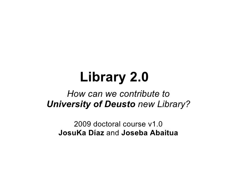 Library 2.0 How can we contribute to University of Deusto  new Library? 2009 doctoral course v1.0 JosuKa Díaz  and  Joseba...