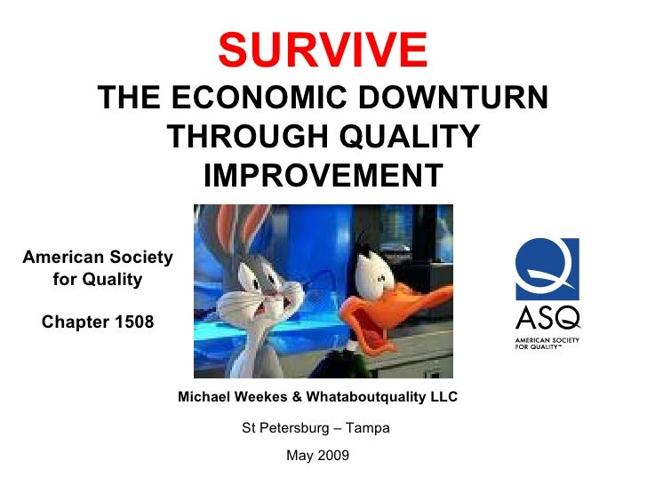 SURVIVE THE ECONOMIC DOWNTURN THROUGH QUALITY IMPROVEMENT Michael Weekes & Whataboutquality LLC St Petersburg – Tampa  May...