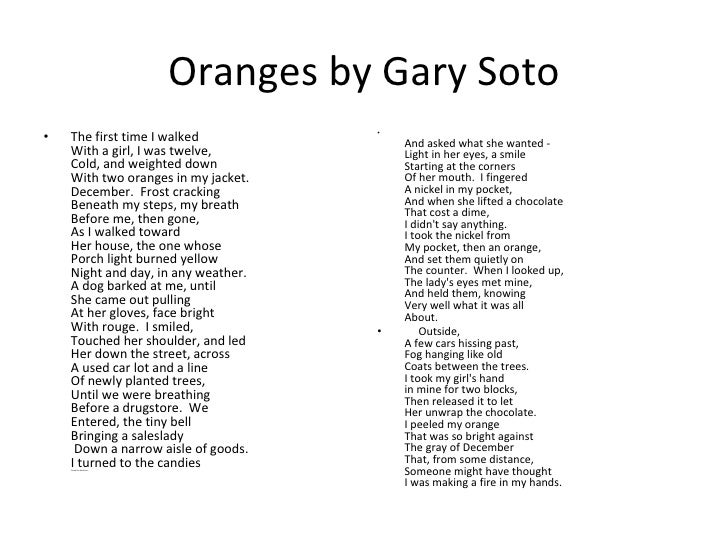 oranges by gary soto essays Gary soto essays gary soto was born on april 12, 1952, in the farming community of fresno, california, to mexican-american parents in his essay being mean he talks of how his father and grandfather worked at the sun maid raisin factory and his mother peeled potatoes at reddispud.