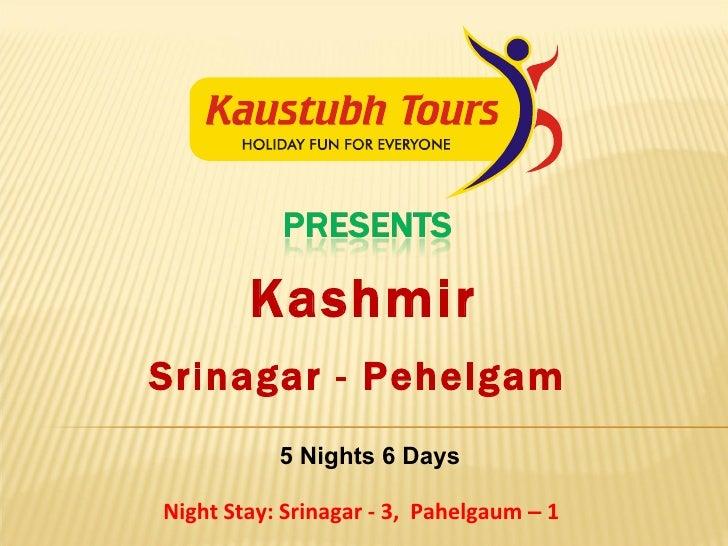 Kashmir 5 Nights 6 Days Night Stay: Srinagar - 3,  Pahelgaum  –  1  Srinagar - Pehelgam