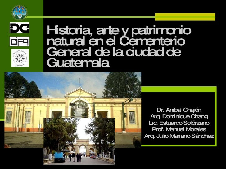 Historia, arte y patrimonio natural en el Cementerio General de la ciudad de Guatemala Dr. Anibal Chajón Arq. Dominique Ch...