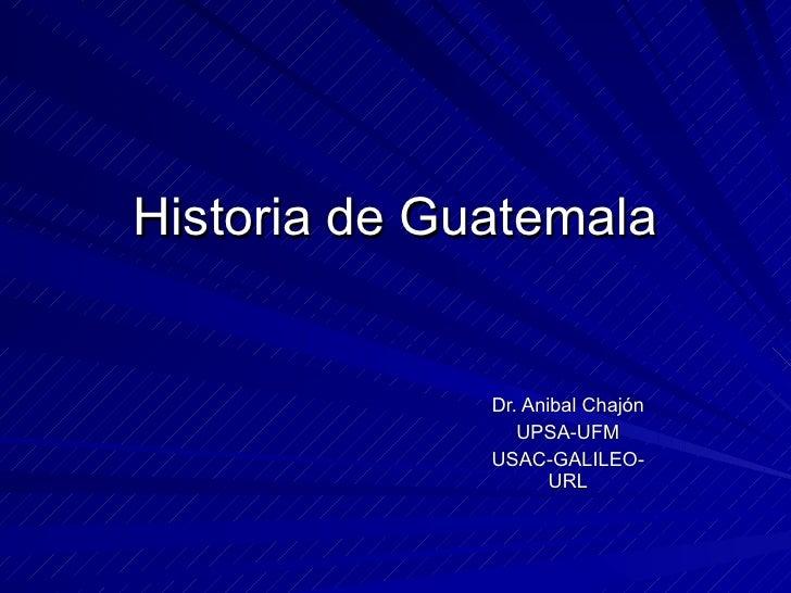 Historia de Guatemala Dr. Anibal Chajón UPSA-UFM USAC-GALILEO- URL