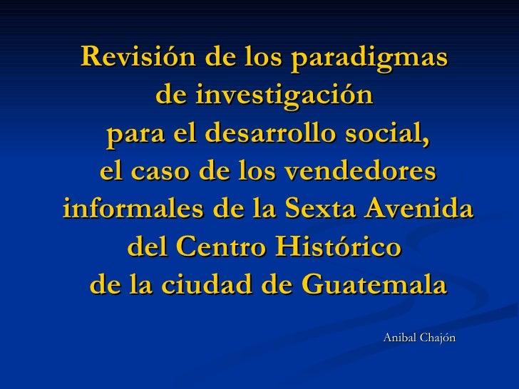Revisión de los paradigmas  de investigación  para el desarrollo social, el caso de los vendedores informales de la Sexta ...