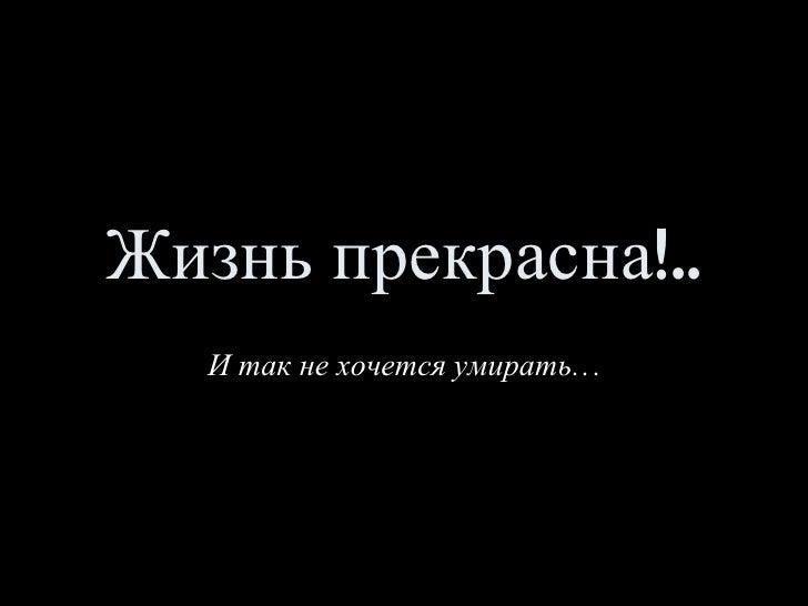 Жизнь прекрасна!.. И так не хочется умирать…