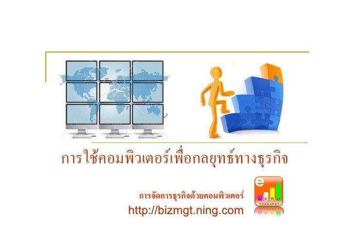 การใชคอมพิวเตอรเพื่อกลยุทธทางธุรกิจ              การจัดการธุรกิจดวยคอมพิวเตอร            http://bizmgt.ning.com
