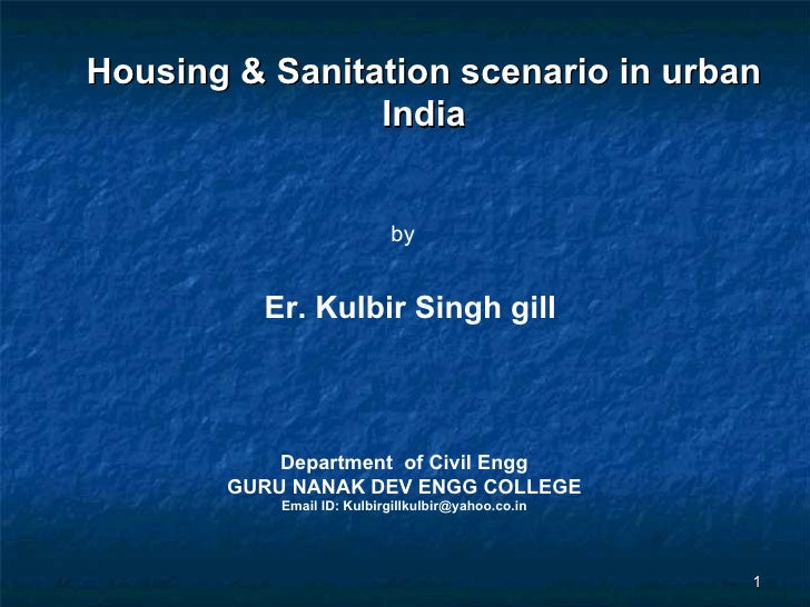 Housing & Sanitation scenario in urban India Department  of Civil Engg GURU NANAK DEV ENGG COLLEGE Email ID: Kulbirgillkul...