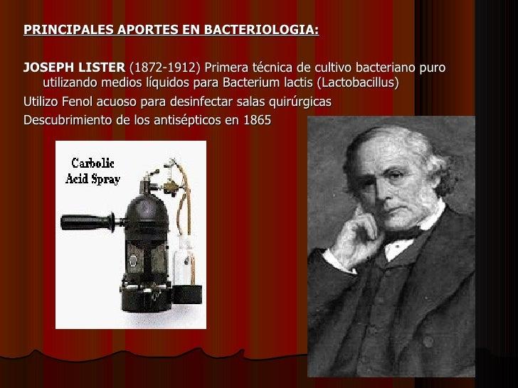 <ul><li>PRINCIPALES APORTES EN BACTERIOLOGIA: </li></ul><ul><li>JOSEPH LISTER  (1872-1912) Primera técnica de cultivo bact...