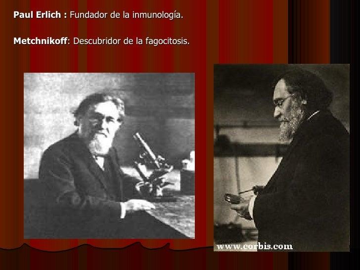 <ul><li>Paul Erlich :  Fundador de la inmunología. </li></ul><ul><li>Metchnikoff : Descubridor de la fagocitosis.  </li></ul>
