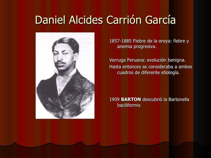 Daniel Alcides Carrión García <ul><li>1857-1885 Fiebre de la oroya: fiebre y anemia progresiva. </li></ul><ul><li>Verruga ...