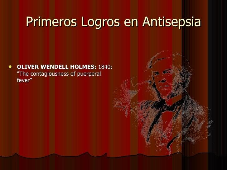 "Primeros Logros en Antisepsia <ul><li>OLIVER WENDELL HOLMES:  1840: ""The contagiousness of puerperal fever"" </li></ul>"