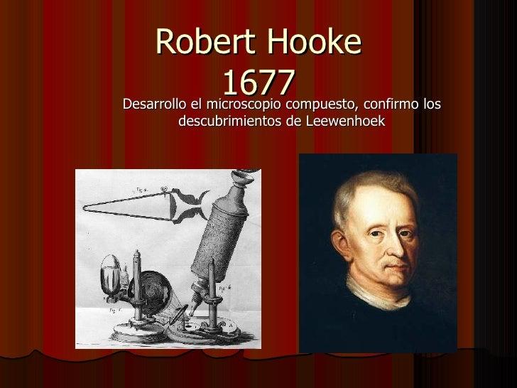Robert Hooke 1677 Desarrollo el microscopio compuesto, confirmo los descubrimientos de Leewenhoek