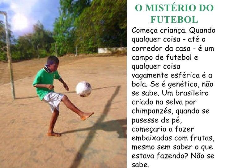 O MISTÉRIO DO FUTEBOL Começa criança. Quando qualquer coisa - até o corredor da casa - é um campo de futebol e qualquer co...