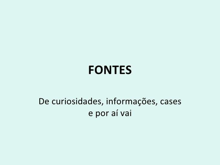 FONTES De curiosidades, informações, cases e por aí vai