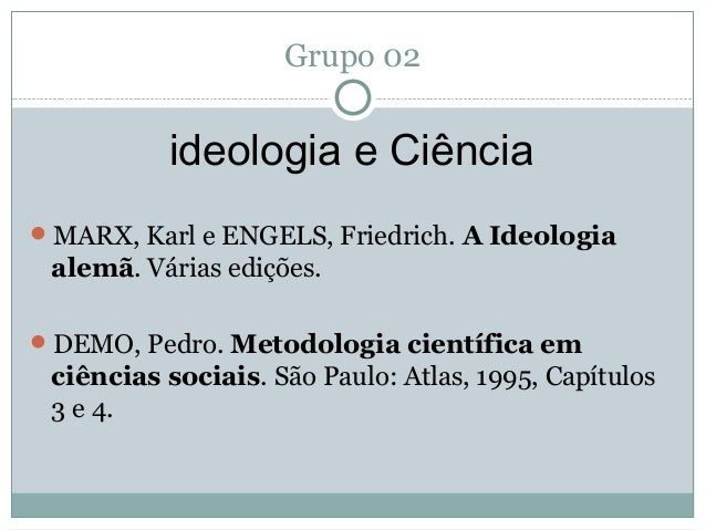 Grupo 02 ideologia e Ciência MARX, Karl e ENGELS, Friedrich. A Ideologia alemã. Várias edições. DEMO, Pedro. Metodologia...