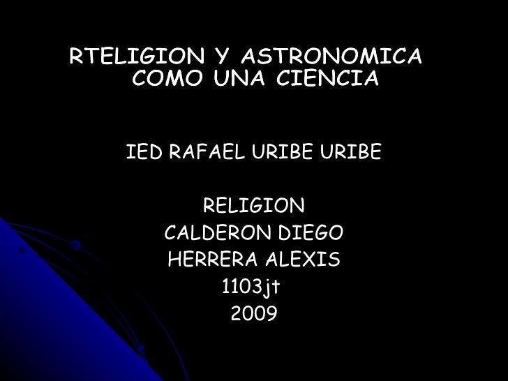 IED RAFAEL URIBE URIBE RELIGION CALDERON DIEGO HERRERA ALEXIS 1103jt  2009 RTELIGION Y ASTRONOMICA COMO UNA CIENCIA