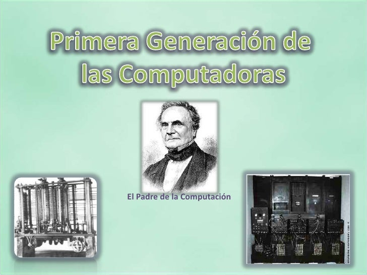 Primera Generación de <br />las Computadoras<br />El Padre de la Computación<br />